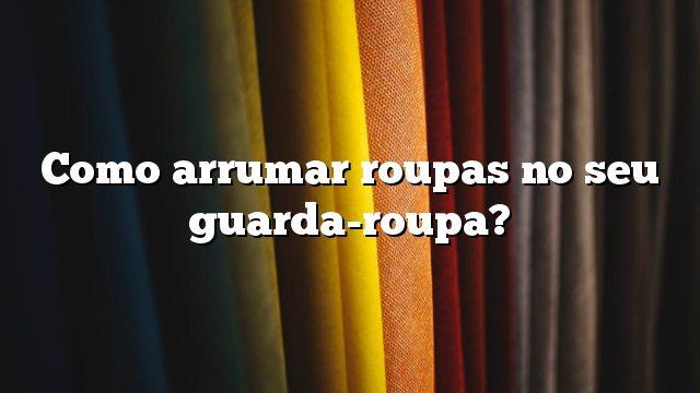 Como arrumar roupas no seu guarda-roupa?
