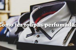Como ter roupas perfumadas